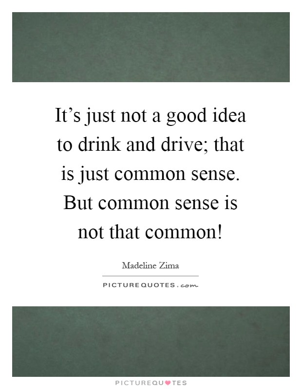 It's just not a good idea to drink and drive; that is just common sense. But common sense is not that common! Picture Quote #1