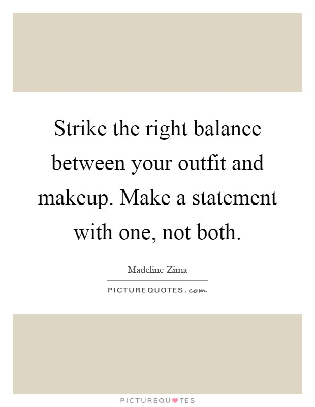 Strike the right balance between your outfit and makeup. Make a statement with one, not both Picture Quote #1