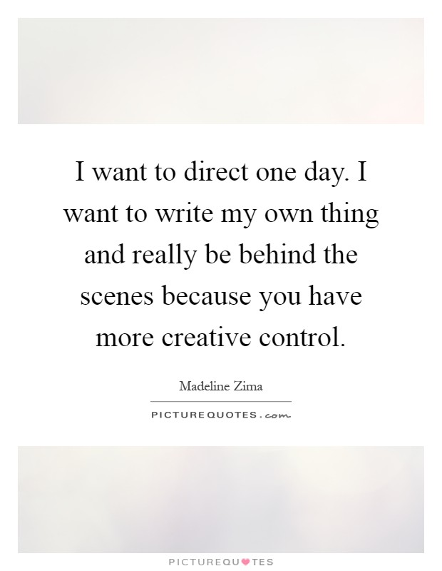 I want to direct one day. I want to write my own thing and really be behind the scenes because you have more creative control Picture Quote #1