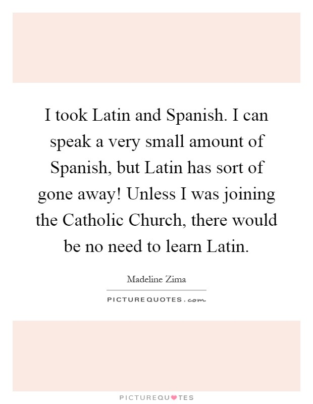 I took Latin and Spanish. I can speak a very small amount of Spanish, but Latin has sort of gone away! Unless I was joining the Catholic Church, there would be no need to learn Latin Picture Quote #1