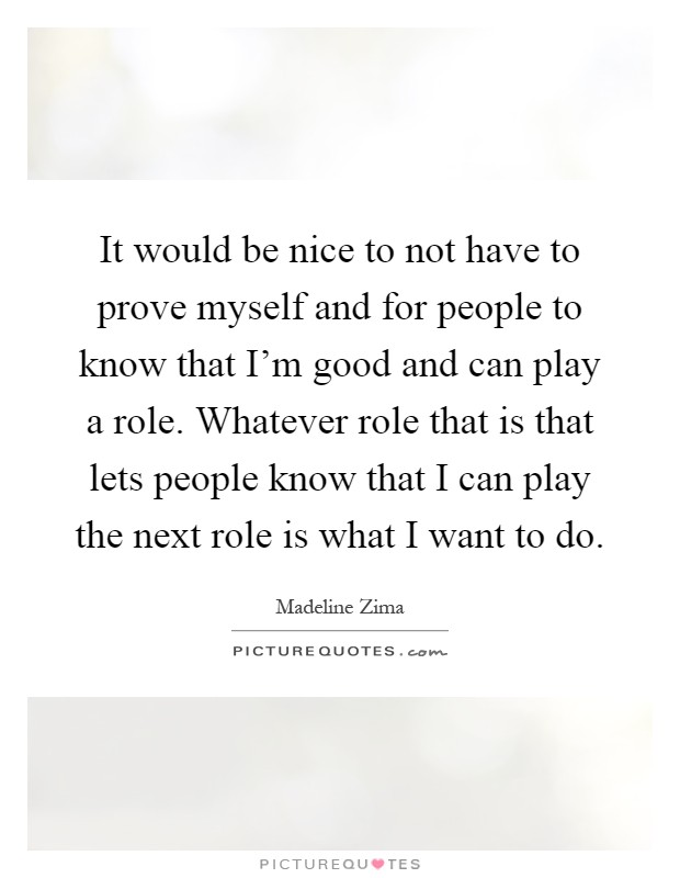 It would be nice to not have to prove myself and for people to know that I'm good and can play a role. Whatever role that is that lets people know that I can play the next role is what I want to do Picture Quote #1