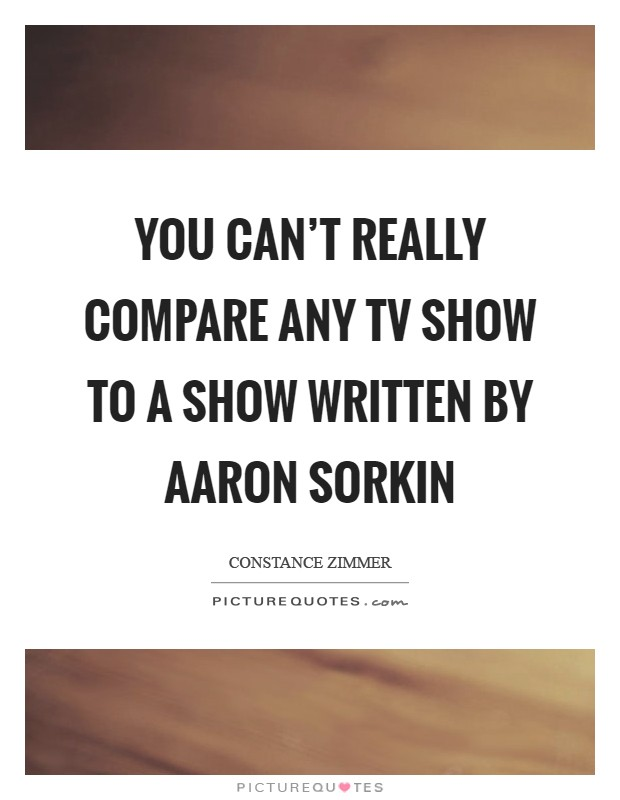 You can't really compare any TV show to a show written by Aaron Sorkin Picture Quote #1