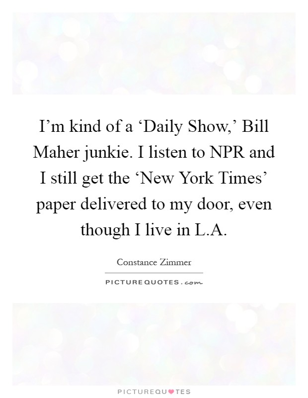 I'm kind of a 'Daily Show,' Bill Maher junkie. I listen to NPR and I still get the 'New York Times' paper delivered to my door, even though I live in L.A Picture Quote #1