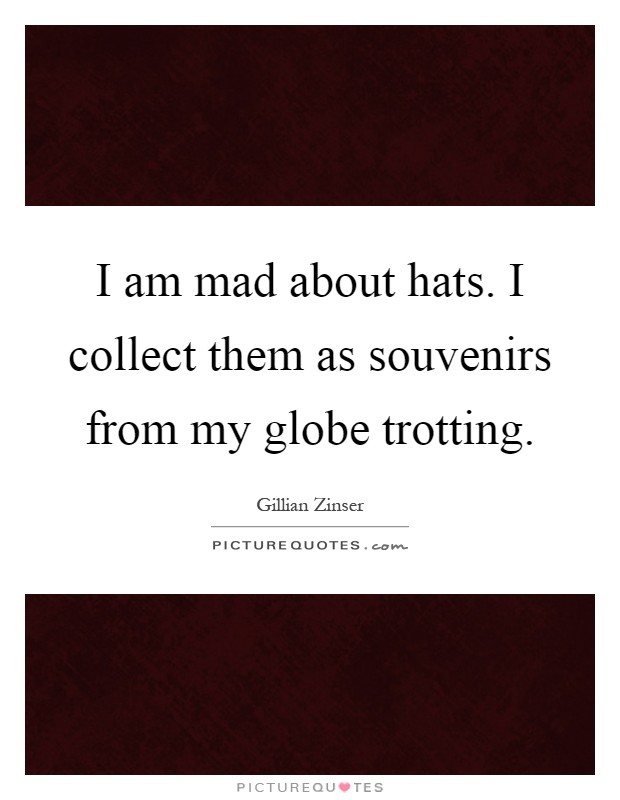 I am mad about hats. I collect them as souvenirs from my globe trotting Picture Quote #1