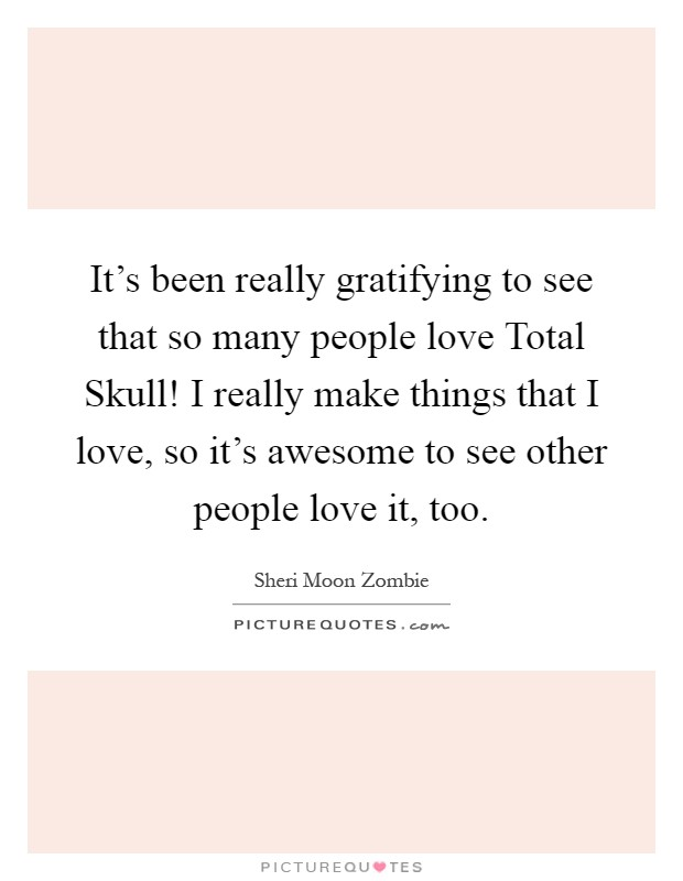 It's been really gratifying to see that so many people love Total Skull! I really make things that I love, so it's awesome to see other people love it, too Picture Quote #1