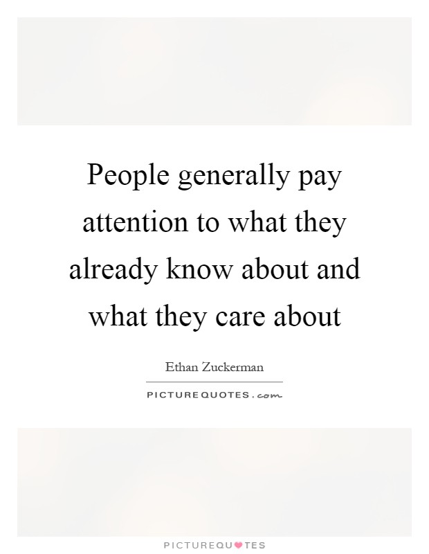 People generally pay attention to what they already know about and what they care about Picture Quote #1