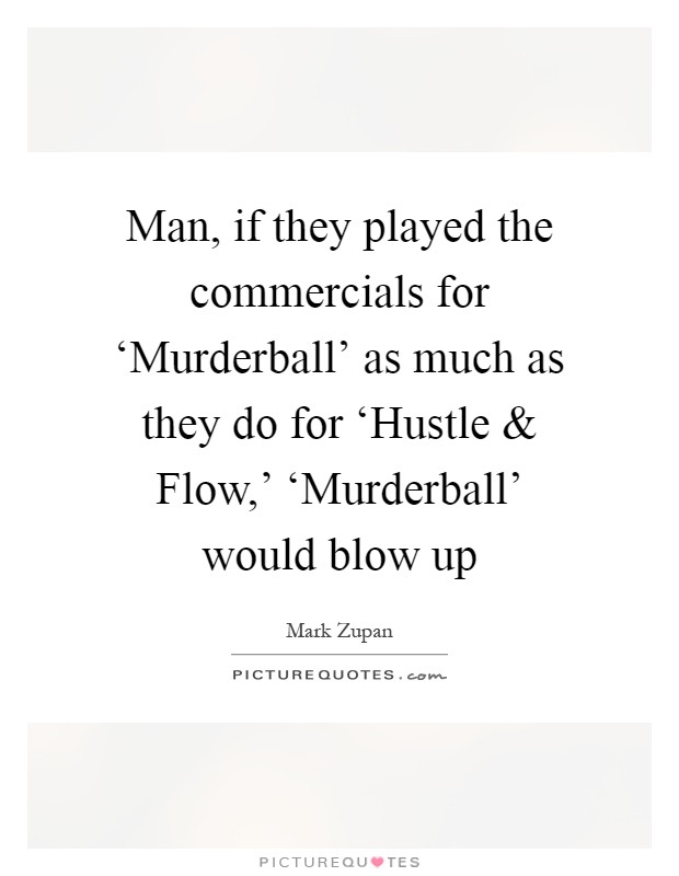 Man, if they played the commercials for 'Murderball' as much as they do for 'Hustle and Flow,' 'Murderball' would blow up Picture Quote #1