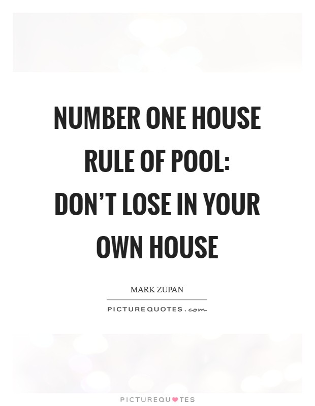 Number one house rule of pool: don't lose in your own house Picture Quote #1
