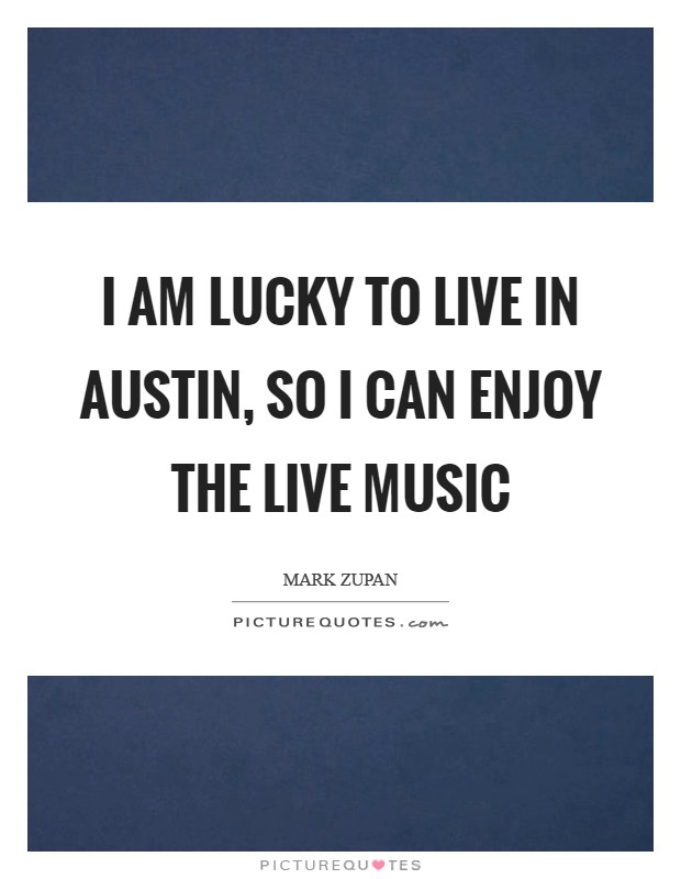 I am lucky to live in Austin, so I can enjoy the live music Picture Quote #1