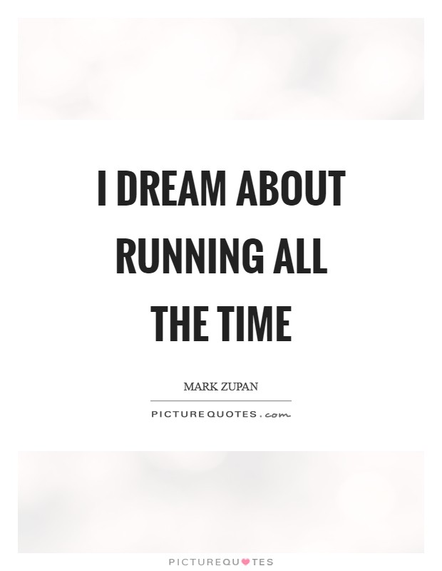 I dream about running all the time Picture Quote #1