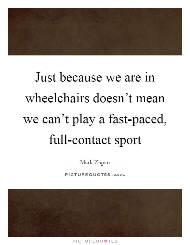 Just because we are in wheelchairs doesn't mean we can't play a fast-paced, full-contact sport Picture Quote #1