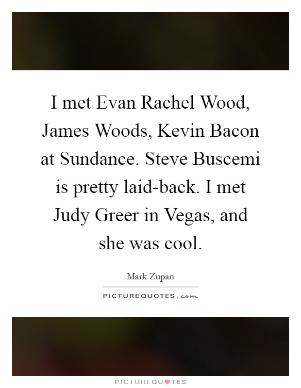 I met Evan Rachel Wood, James Woods, Kevin Bacon at Sundance. Steve Buscemi is pretty laid-back. I met Judy Greer in Vegas, and she was cool Picture Quote #1