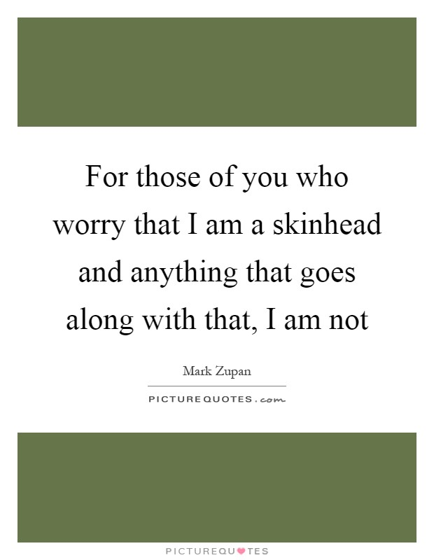 For those of you who worry that I am a skinhead and anything that goes along with that, I am not Picture Quote #1