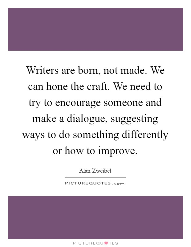 Writers are born, not made. We can hone the craft. We need to try to encourage someone and make a dialogue, suggesting ways to do something differently or how to improve Picture Quote #1