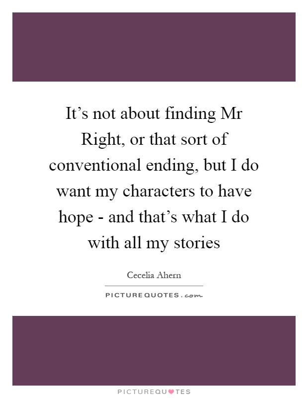 It's not about finding Mr Right, or that sort of conventional ending, but I do want my characters to have hope - and that's what I do with all my stories Picture Quote #1