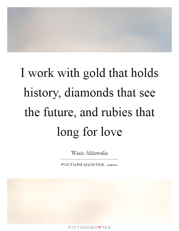 I work with gold that holds history, diamonds that see the future, and rubies that long for love Picture Quote #1