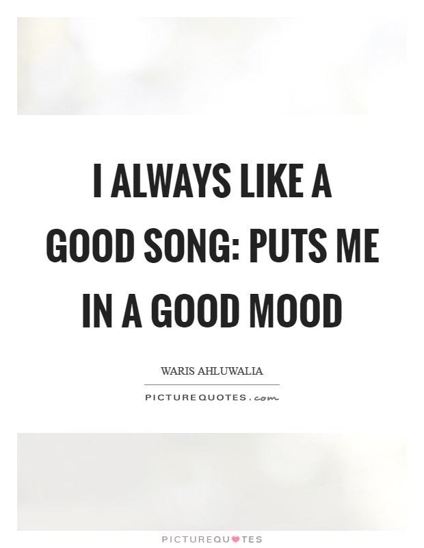 I always like a good song: puts me in a good mood | Picture ...