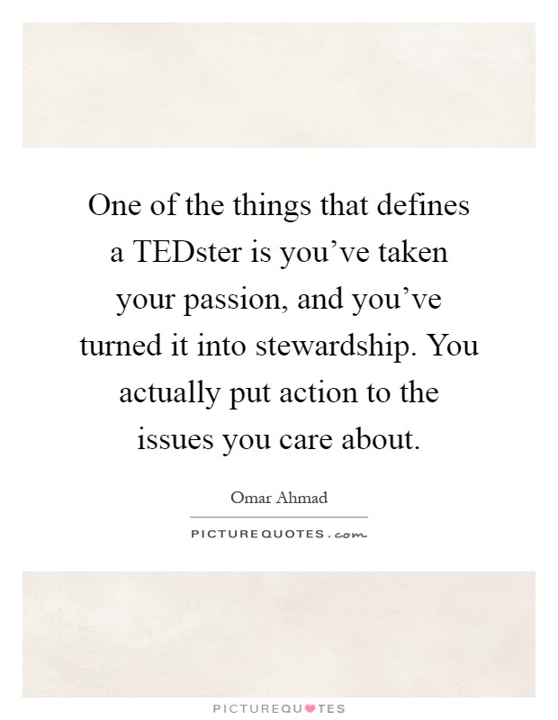 One of the things that defines a TEDster is you've taken your passion, and you've turned it into stewardship. You actually put action to the issues you care about Picture Quote #1