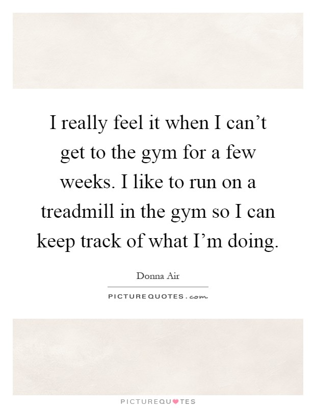 I really feel it when I can't get to the gym for a few weeks. I like to run on a treadmill in the gym so I can keep track of what I'm doing Picture Quote #1