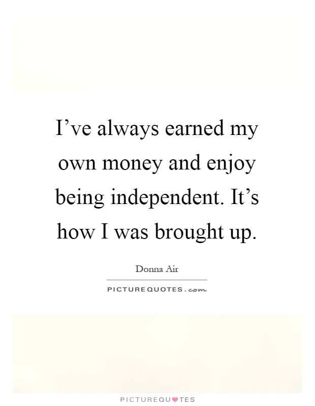 I've always earned my own money and enjoy being independent. It's how I was brought up Picture Quote #1
