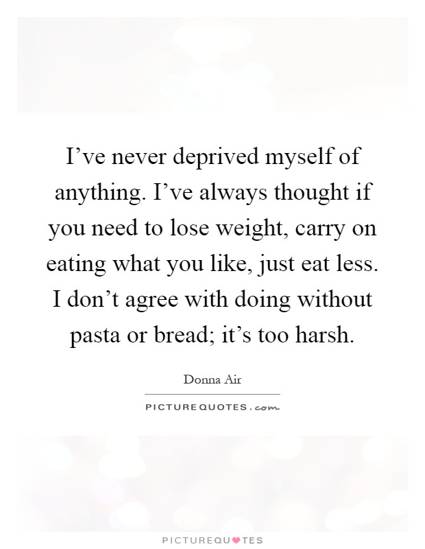 I've never deprived myself of anything. I've always thought if you need to lose weight, carry on eating what you like, just eat less. I don't agree with doing without pasta or bread; it's too harsh Picture Quote #1