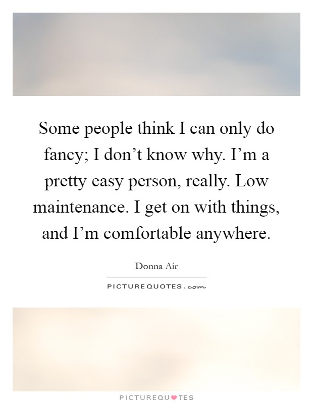 Some people think I can only do fancy; I don't know why. I'm a pretty easy person, really. Low maintenance. I get on with things, and I'm comfortable anywhere Picture Quote #1