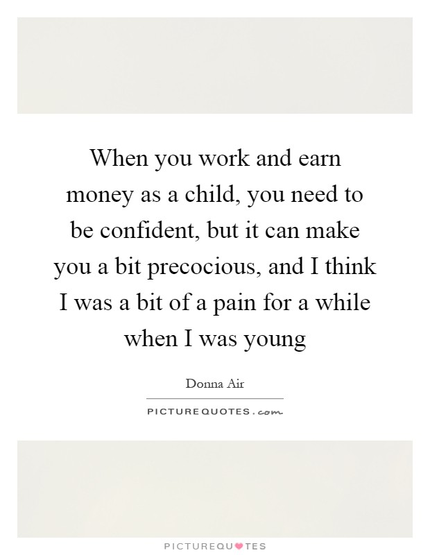 When you work and earn money as a child, you need to be confident, but it can make you a bit precocious, and I think I was a bit of a pain for a while when I was young Picture Quote #1