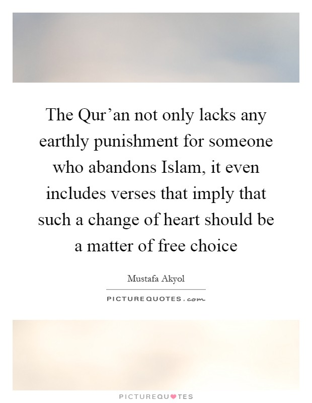 The Qur'an not only lacks any earthly punishment for someone who abandons Islam, it even includes verses that imply that such a change of heart should be a matter of free choice Picture Quote #1