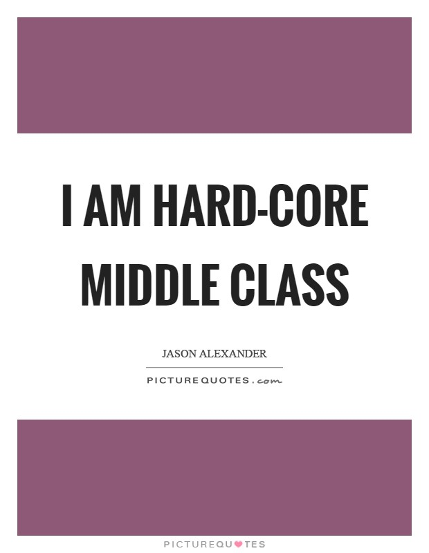 I am hard-core middle class Picture Quote #1
