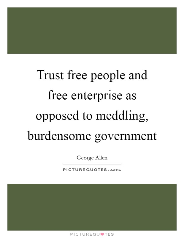 Trust free people and free enterprise as opposed to meddling, burdensome government Picture Quote #1