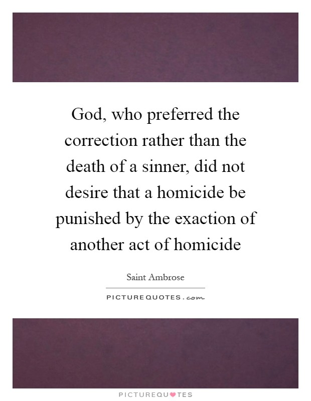 God, who preferred the correction rather than the death of a sinner, did not desire that a homicide be punished by the exaction of another act of homicide Picture Quote #1