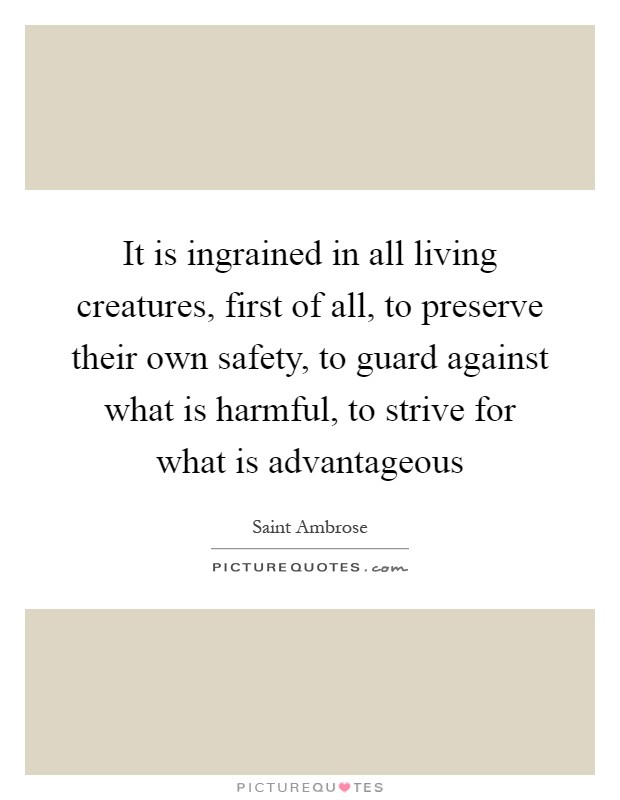 It is ingrained in all living creatures, first of all, to preserve their own safety, to guard against what is harmful, to strive for what is advantageous Picture Quote #1