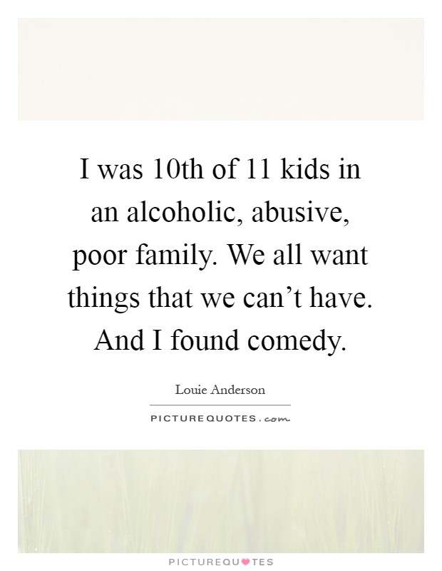 I was 10th of 11 kids in an alcoholic, abusive, poor family. We all want things that we can't have. And I found comedy Picture Quote #1