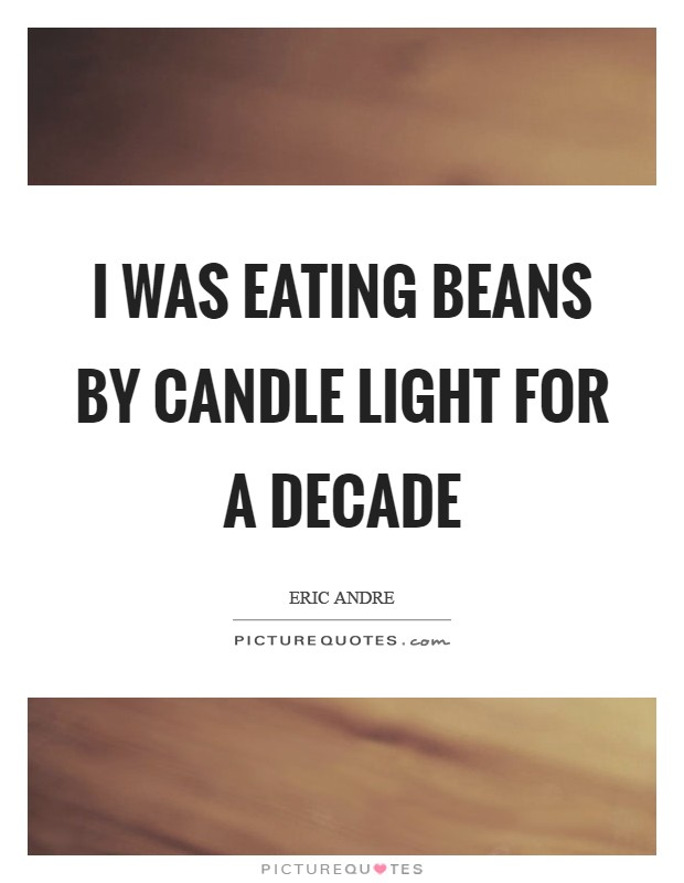 I was eating beans by candle light for a decade Picture Quote #1