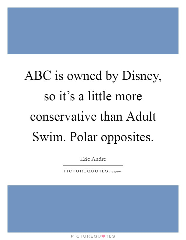 ABC is owned by Disney, so it's a little more conservative than Adult Swim. Polar opposites Picture Quote #1