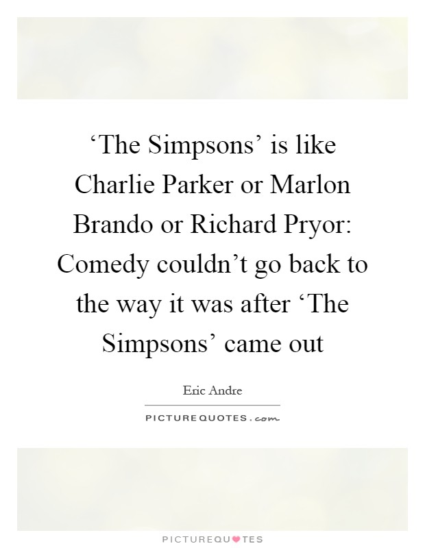 'The Simpsons' is like Charlie Parker or Marlon Brando or Richard Pryor: Comedy couldn't go back to the way it was after 'The Simpsons' came out Picture Quote #1