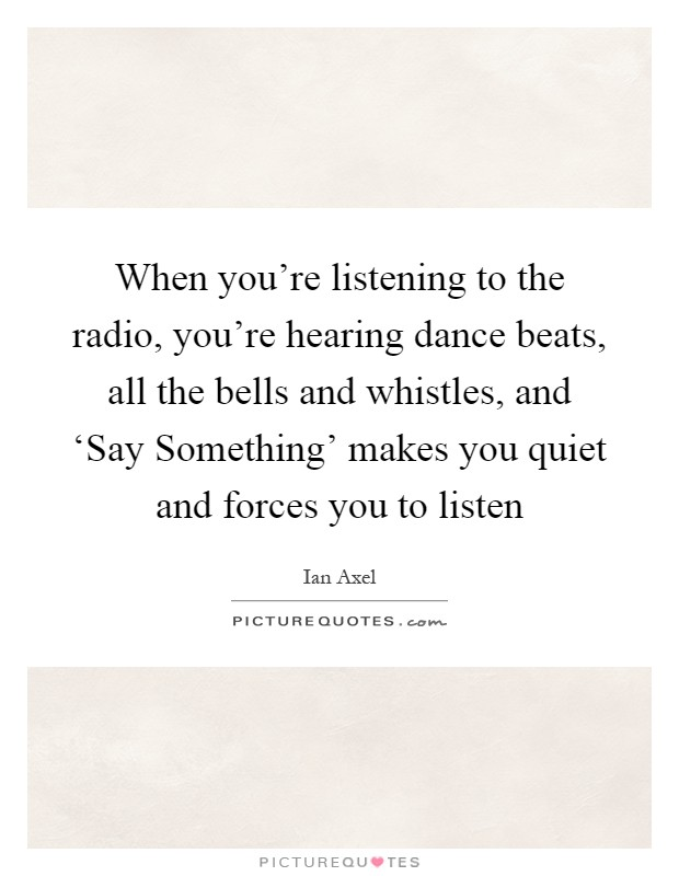 When you're listening to the radio, you're hearing dance beats, all the bells and whistles, and 'Say Something' makes you quiet and forces you to listen Picture Quote #1