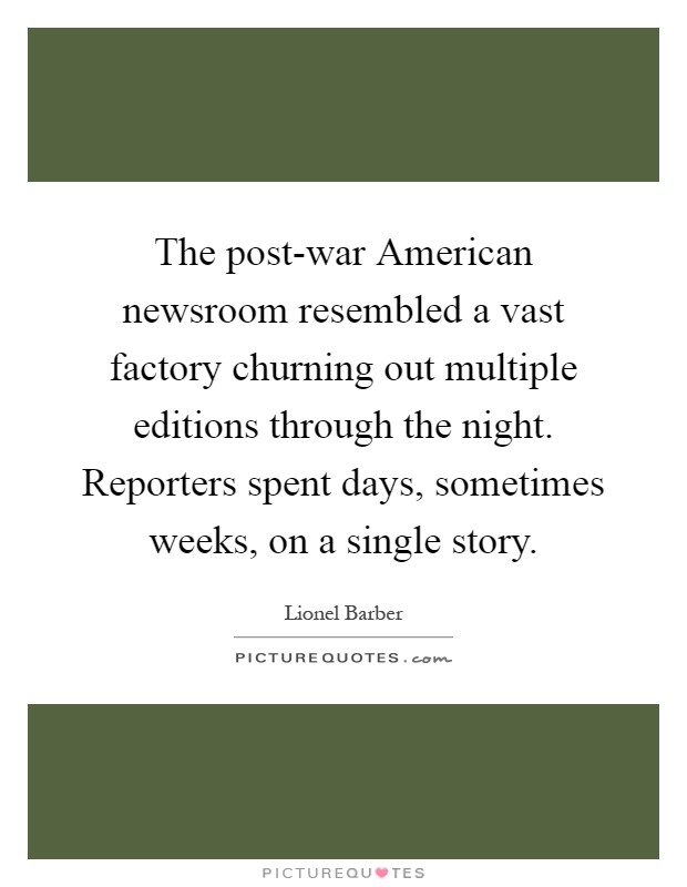 The post-war American newsroom resembled a vast factory churning out multiple editions through the night. Reporters spent days, sometimes weeks, on a single story Picture Quote #1