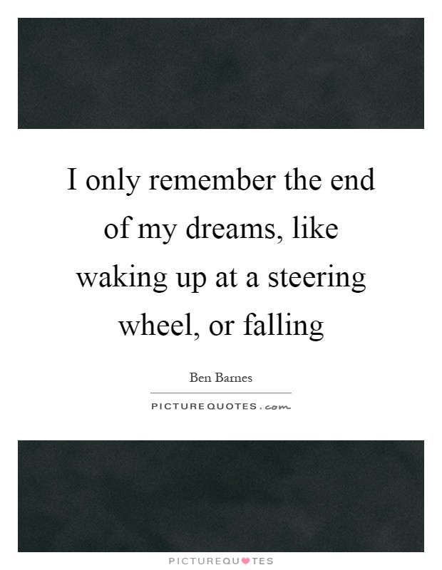 I only remember the end of my dreams, like waking up at a steering wheel, or falling Picture Quote #1