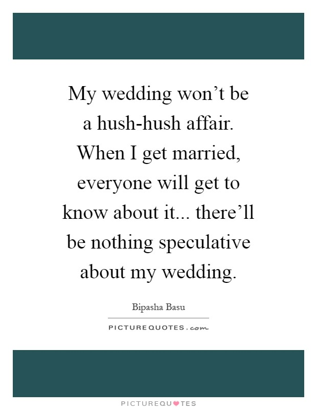 My wedding won't be a hush-hush affair. When I get married, everyone will get to know about it... there'll be nothing speculative about my wedding Picture Quote #1
