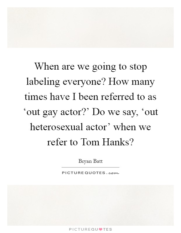 When are we going to stop labeling everyone? How many times have I been referred to as 'out gay actor?' Do we say, 'out heterosexual actor' when we refer to Tom Hanks? Picture Quote #1