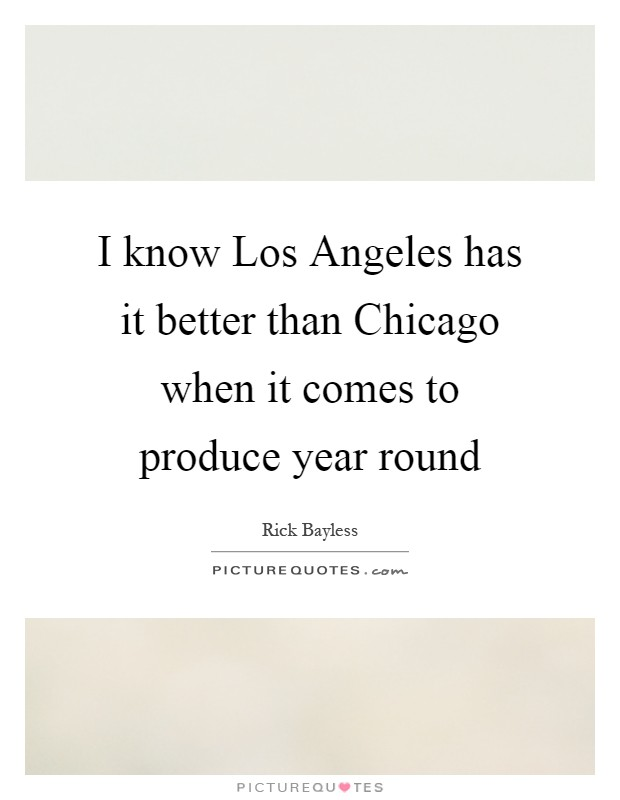 I know Los Angeles has it better than Chicago when it comes to produce year round Picture Quote #1