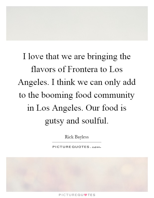 I love that we are bringing the flavors of Frontera to Los Angeles. I think we can only add to the booming food community in Los Angeles. Our food is gutsy and soulful Picture Quote #1