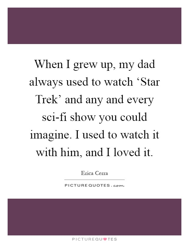 When I grew up, my dad always used to watch 'Star Trek' and any and every sci-fi show you could imagine. I used to watch it with him, and I loved it Picture Quote #1