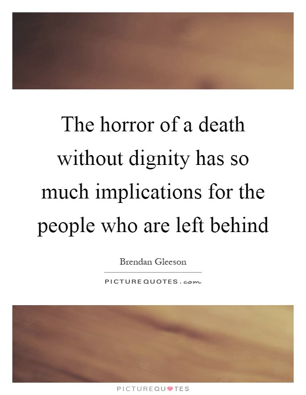 The horror of a death without dignity has so much implications for the people who are left behind Picture Quote #1