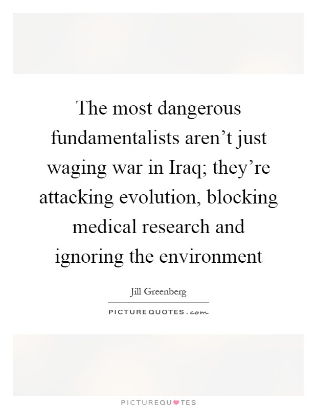 The most dangerous fundamentalists aren't just waging war in Iraq; they're attacking evolution, blocking medical research and ignoring the environment Picture Quote #1