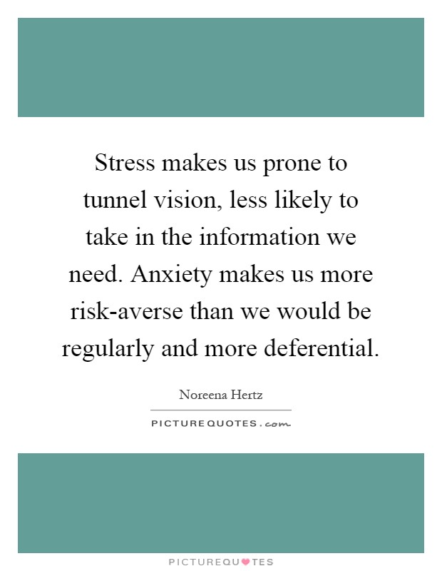 Stress makes us prone to tunnel vision, less likely to take in the information we need. Anxiety makes us more risk-averse than we would be regularly and more deferential Picture Quote #1