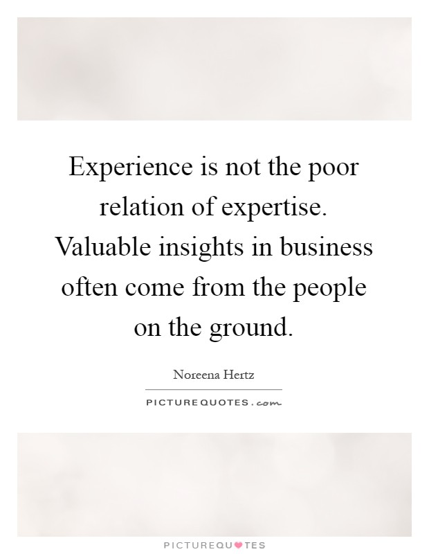 Experience is not the poor relation of expertise. Valuable insights in business often come from the people on the ground Picture Quote #1