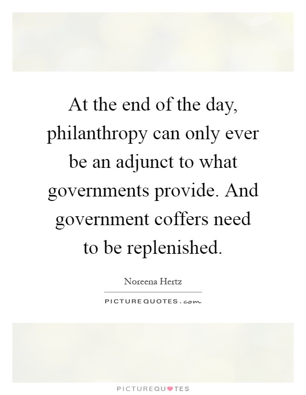 At the end of the day, philanthropy can only ever be an adjunct to what governments provide. And government coffers need to be replenished Picture Quote #1