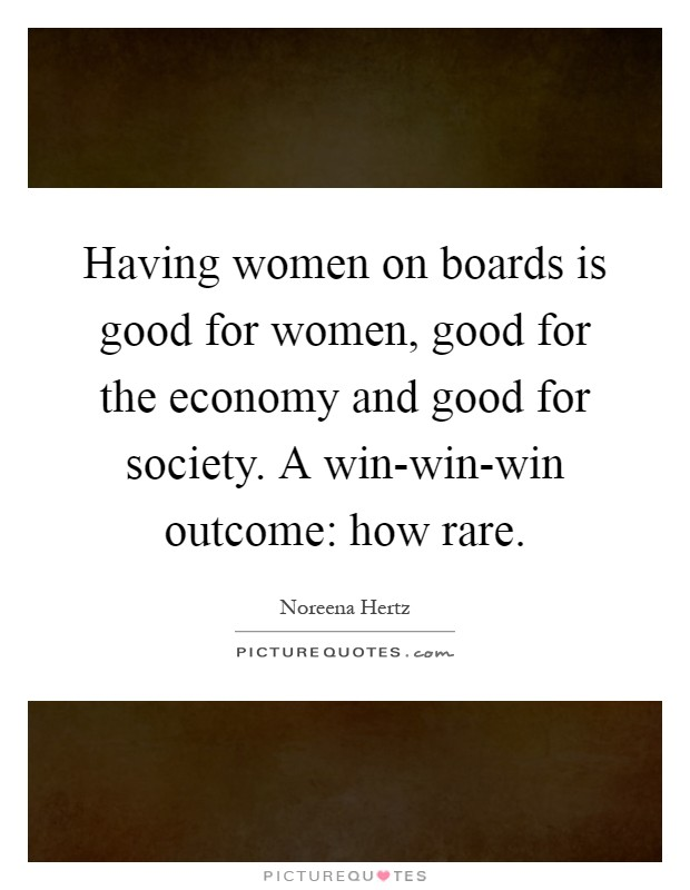 Having women on boards is good for women, good for the economy and good for society. A win-win-win outcome: how rare Picture Quote #1